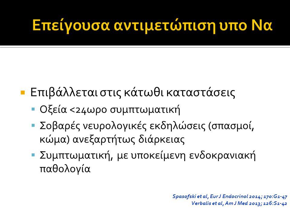  Επιβάλλεται στις κάτωθι καταστάσεις  Οξεία <24ωρο συμπτωματική  Σοβαρές νευρολογικές εκδηλώσεις (σπασμοί, κώμα) ανεξαρτήτως διάρκειας  Συμπτωματική, με υποκείμενη ενδοκρανιακή παθολογία Spasofski et al, Eur J Endocrinol 2014; 170:G1-47 Verbalis et al, Am J Med 2013; 126:S1-42