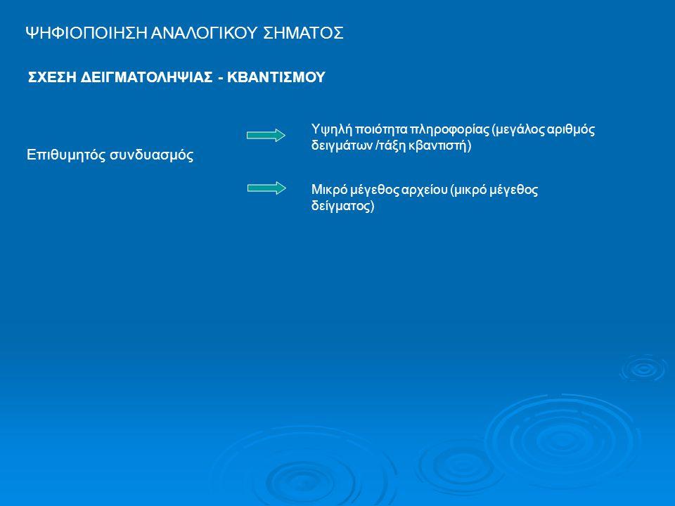 ΨΗΦΙΟΠΟΙΗΣΗ ΑΝΑΛΟΓΙΚΟΥ ΣΗΜΑΤΟΣ Επιθυμητός συνδυασμός Υψηλή ποιότητα πληροφορίας (μεγάλος αριθμός δειγμάτων /τάξη κβαντιστή) Μικρό μέγεθος αρχείου (μικ