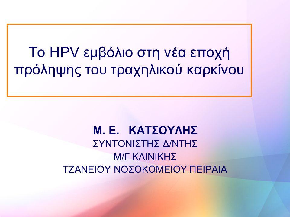 Το HPV εμβόλιο στη νέα εποχή πρόληψης του τραχηλικού καρκίνου Μ. Ε. ΚΑΤΣΟΥΛΗΣ ΣΥΝΤΟΝΙΣΤΗΣ Δ/ΝΤΗΣ Μ/Γ ΚΛΙΝΙΚΗΣ ΤΖΑΝΕΙΟΥ ΝΟΣΟΚΟΜΕΙΟΥ ΠΕΙΡΑΙΑ