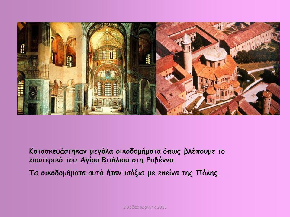 Ούρδας Ιωάννης 2011 Κατασκευάστηκαν μεγάλα οικοδομήματα όπως βλέπουμε το εσωτερικό του Αγίου Βιτάλιου στη Ραβέννα. Τα οικοδομήματα αυτά ήταν ισάξια με