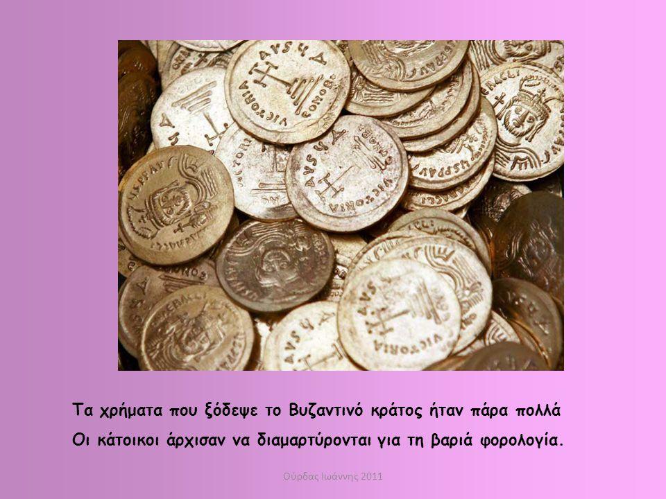 Ούρδας Ιωάννης 2011 Τα χρήματα που ξόδεψε το Βυζαντινό κράτος ήταν πάρα πολλά Οι κάτοικοι άρχισαν να διαμαρτύρονται για τη βαριά φορολογία.