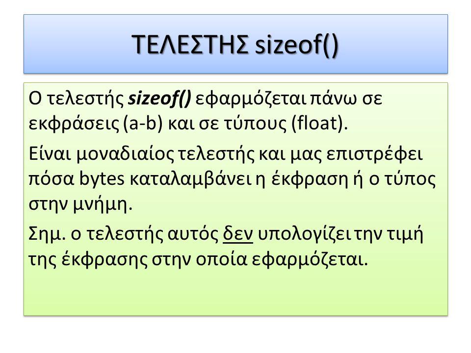 ΤΕΛΕΣΤΗΣ sizeof() Ο τελεστής sizeof() εφαρμόζεται πάνω σε εκφράσεις (a-b) και σε τύπους (float). Είναι μοναδιαίος τελεστής και μας επιστρέφει πόσα byt
