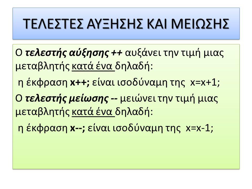 ΤΕΛΕΣΤΕΣ ΑΥΞΗΣΗΣ ΚΑΙ ΜΕΙΩΣΗΣ Ο τελεστής αύξησης ++ αυξάνει την τιμή μιας μεταβλητής κατά ένα δηλαδή: η έκφραση x++; είναι ισοδύναμη της x=x+1; Ο τελεστής μείωσης -- μειώνει την τιμή μιας μεταβλητής κατά ένα δηλαδή: η έκφραση x--; είναι ισοδύναμη της x=x-1; Ο τελεστής αύξησης ++ αυξάνει την τιμή μιας μεταβλητής κατά ένα δηλαδή: η έκφραση x++; είναι ισοδύναμη της x=x+1; Ο τελεστής μείωσης -- μειώνει την τιμή μιας μεταβλητής κατά ένα δηλαδή: η έκφραση x--; είναι ισοδύναμη της x=x-1;