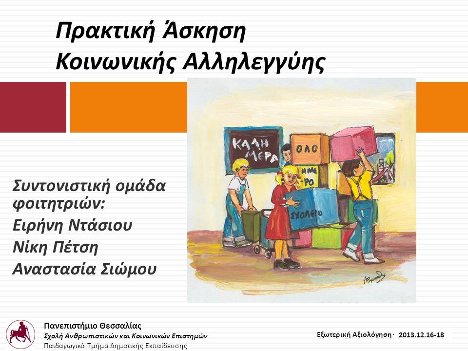 Πανεπιστήμιο Θεσσαλίας Σχολή Ανθρωπιστικών και Κοινωνικών Επιστημών Παιδαγωγικό Τμήμα Δημοτικής Εκπαίδευσης Εξωτερική Αξιολόγηση – 2012.12.16-18 Συντονιστική ομάδα φοιτητριών : Ειρήνη Ντάσιου Νίκη Πέτση Αναστασία Σιώμου Πρακτική Άσκηση Κοινωνικής Αλληλεγγύης 2013.12.16-18