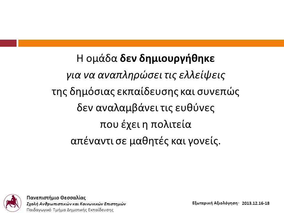 Πανεπιστήμιο Θεσσαλίας Σχολή Ανθρωπιστικών και Κοινωνικών Επιστημών Παιδαγωγικό Τμήμα Δημοτικής Εκπαίδευσης Εξωτερική Αξιολόγηση – 2012.12.16-18 Η ομάδα δεν δημιουργήθηκε για να αναπληρώσει τις ελλείψεις της δημόσιας εκπαίδευσης και συνεπώς δεν αναλαμβάνει τις ευθύνες που έχει η πολιτεία απέναντι σε μαθητές και γονείς.