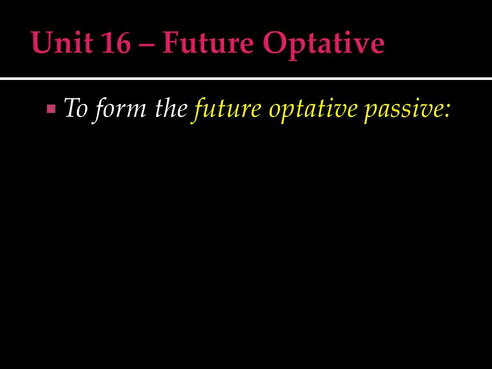  To form the future optative passive: