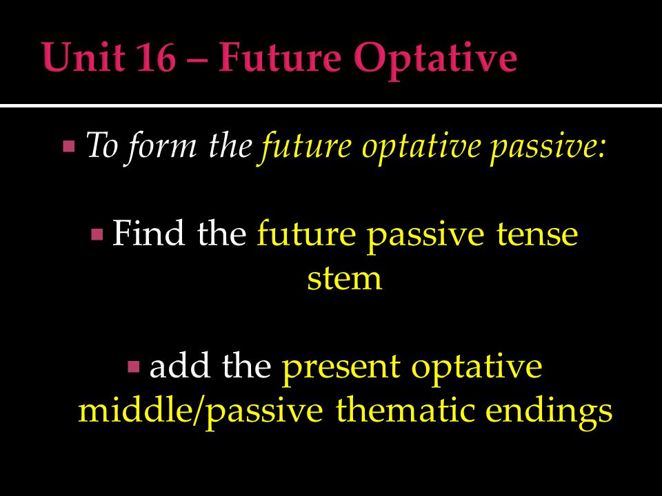  To form the future optative passive:  Find the future passive tense stem  add the present optative middle/passive thematic endings