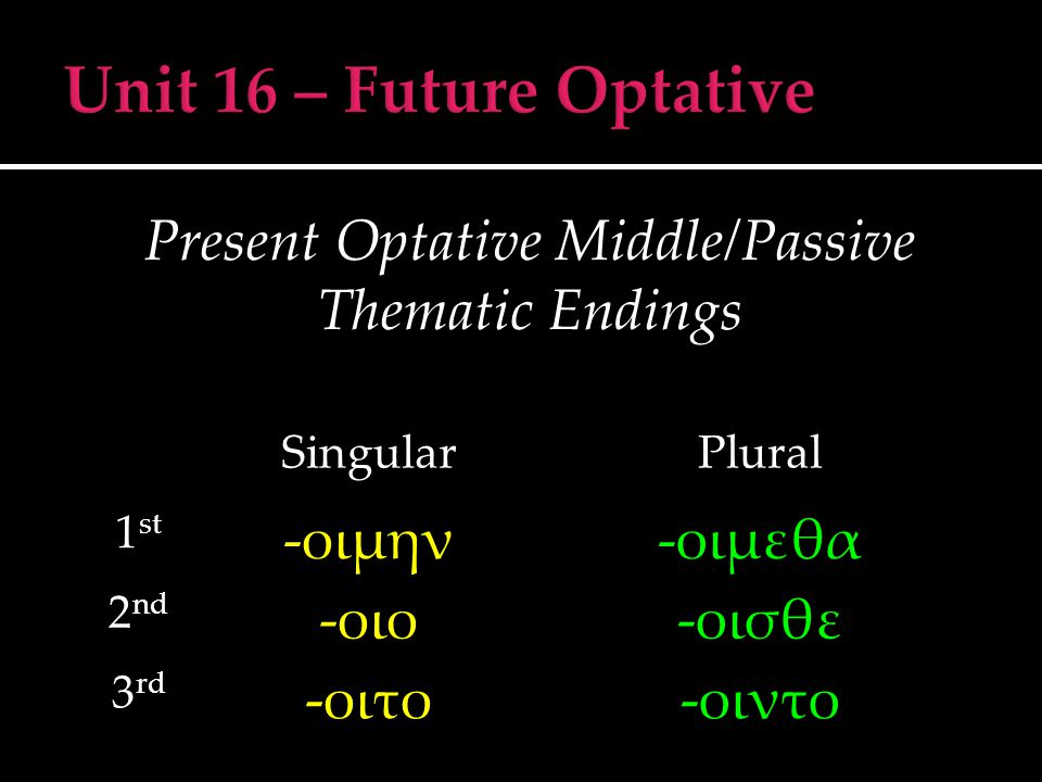 Present Optative Middle/Passive Thematic Endings SingularPlural 1 st -οιμην-οιμεθα 2 nd -οιο-οισθε 3 rd -οιτο-οιντο