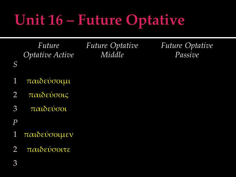 S Future Optative Active Future Optative Middle Future Optative Passive 1παιδεύσοιμι 2παιδεύσοις 3παιδεύσοι P 1παιδεύσοιμεν 2παιδεύσοιτε 3