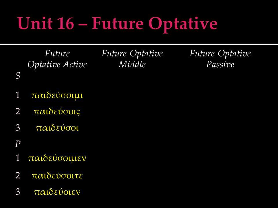 S Future Optative Active Future Optative Middle Future Optative Passive 1παιδεύσοιμι 2παιδεύσοις 3παιδεύσοι P 1παιδεύσοιμεν 2παιδεύσοιτε 3παιδεύοιεν