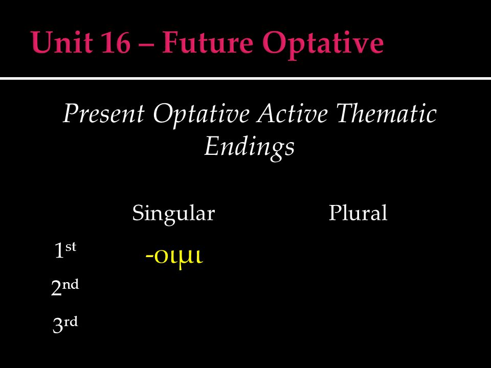 Present Optative Middle/Passive Thematic Endings SingularPlural 1 st -οιμην 2 nd -οιο 3 rd