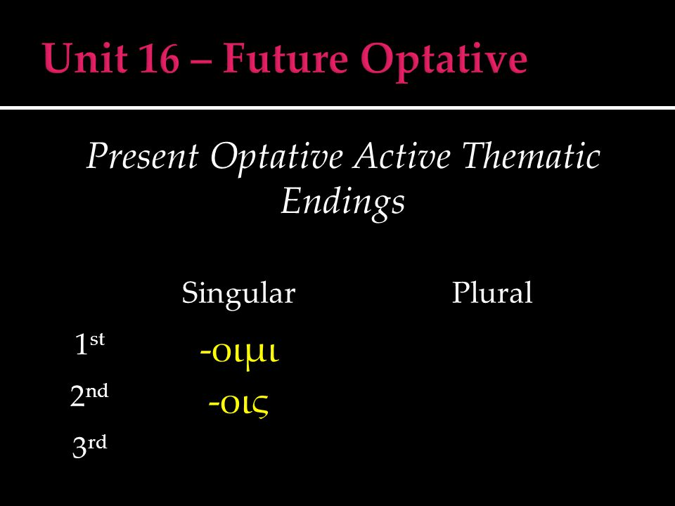 Present Optative Middle/Passive Thematic Endings SingularPlural 1 st -οιμην 2 nd -οιο 3 rd -οιτο