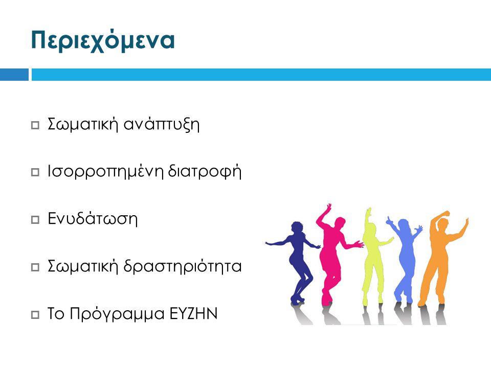 Περιεχόμενα  Σωματική ανάπτυξη  Ισορροπημένη διατροφή  Ενυδάτωση  Σωματική δραστηριότητα  Το Πρόγραμμα ΕΥΖΗΝ