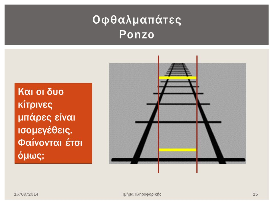 16/09/2014Τμήμα Πληροφορικής 15 Οφθαλμαπάτες Ponzo Και οι δυο κίτρινες μπάρες είναι ισομεγέθεις. Φαίνονται έτσι όμως;