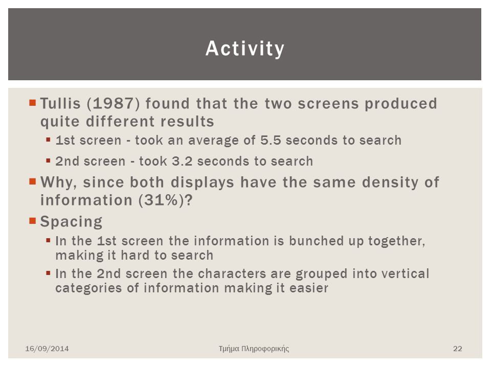 Activity  Tullis (1987) found that the two screens produced quite different results  1st screen - took an average of 5.5 seconds to search  2nd screen - took 3.2 seconds to search  Why, since both displays have the same density of information (31%).
