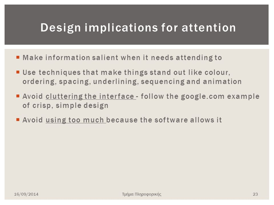 Design implications for attention  Make information salient when it needs attending to  Use techniques that make things stand out like colour, ordering, spacing, underlining, sequencing and animation  Avoid cluttering the interface - follow the google.com example of crisp, simple design  Avoid using too much because the software allows it 16/09/2014Τμήμα Πληροφορικής 23