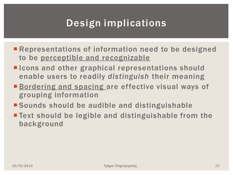 Design implications  Representations of information need to be designed to be perceptible and recognizable  Icons and other graphical representations should enable users to readily distinguish their meaning  Bordering and spacing are effective visual ways of grouping information  Sounds should be audible and distinguishable  Text should be legible and distinguishable from the background 16/09/2014Τμήμα Πληροφορικής 33