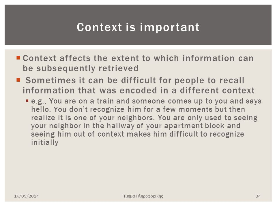 Context is important  Context affects the extent to which information can be subsequently retrieved  Sometimes it can be difficult for people to recall information that was encoded in a different context  e.g., You are on a train and someone comes up to you and says hello.