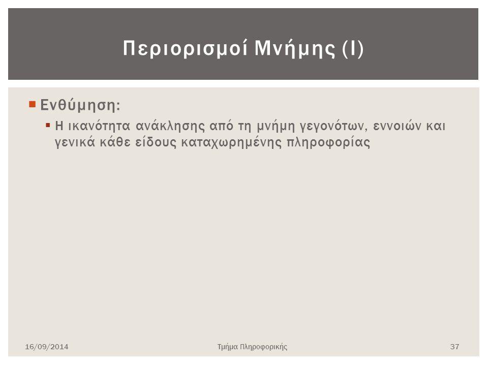 Περιορισμοί Μνήμης (Ι)  Ενθύμηση:  Η ικανότητα ανάκλησης από τη μνήμη γεγονότων, εννοιών και γενικά κάθε είδους καταχωρημένης πληροφορίας 16/09/2014Τμήμα Πληροφορικής 37