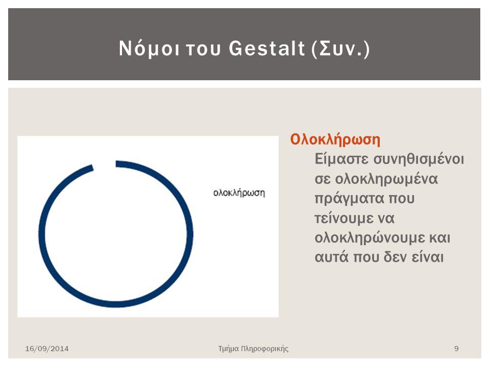Νόμοι του Gestalt (Συν.) 16/09/2014Τμήμα Πληροφορικής 9 Ολοκλήρωση Είμαστε συνηθισμένοι σε ολοκληρωμένα πράγματα που τείνουμε να ολοκληρώνουμε και αυτ
