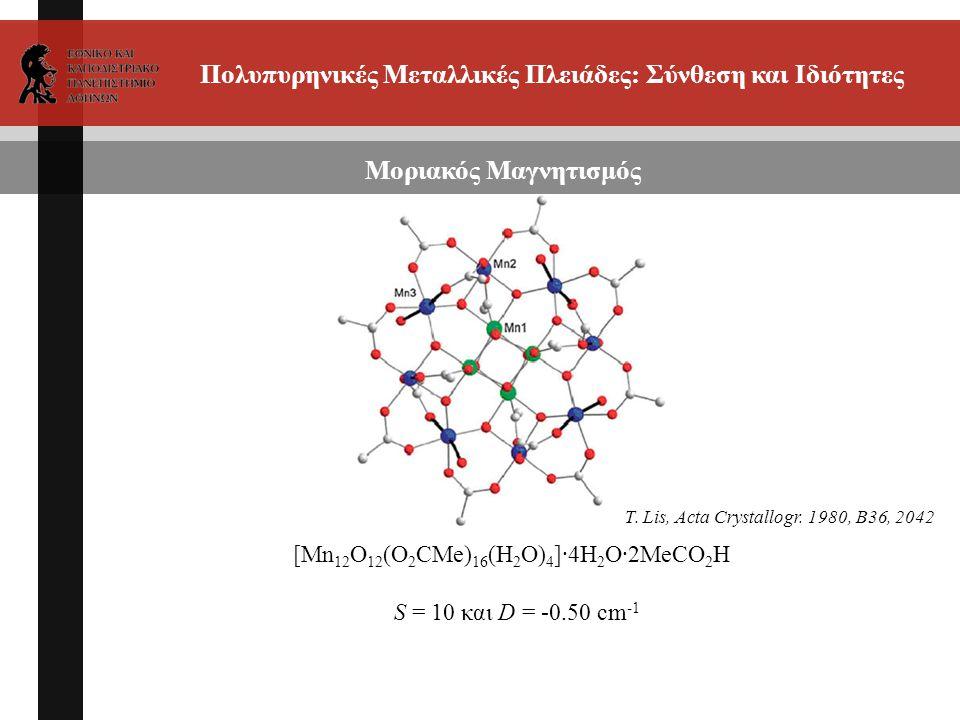 Πολυπυρηνικές Μεταλλικές Πλειάδες: Σύνθεση και Ιδιότητες Μοριακός Μαγνητισμός [Mn 12 O 12 (O 2 CMe) 16 (H 2 O) 4 ]·4H 2 O·2MeCO 2 H S = 10 και D = -0.50 cm -1 T.