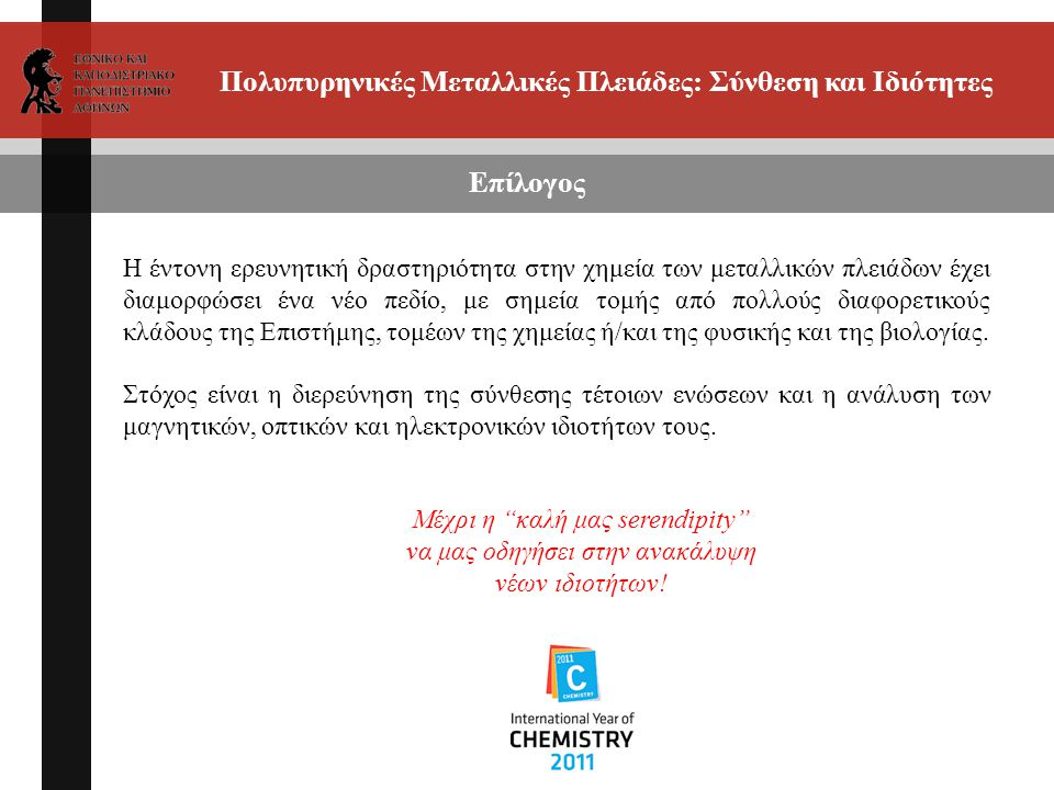 Πολυπυρηνικές Μεταλλικές Πλειάδες: Σύνθεση και Ιδιότητες Επίλογος Η έντονη ερευνητική δραστηριότητα στην χημεία των μεταλλικών πλειάδων έχει διαμορφώσει ένα νέο πεδίο, με σημεία τομής από πολλούς διαφορετικούς κλάδους της Επιστήμης, τομέων της χημείας ή/και της φυσικής και της βιολογίας.