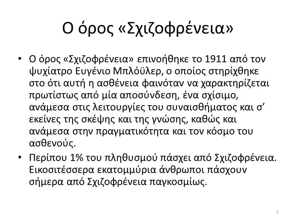 Ο όρος «Σχιζοφρένεια» Ο όρος «Σχιζοφρένεια» επινοήθηκε το 1911 από τον ψυχίατρο Ευγένιο Μπλόϋλερ, ο οποίος στηρίχθηκε στο ότι αυτή η ασθένεια φαινόταν