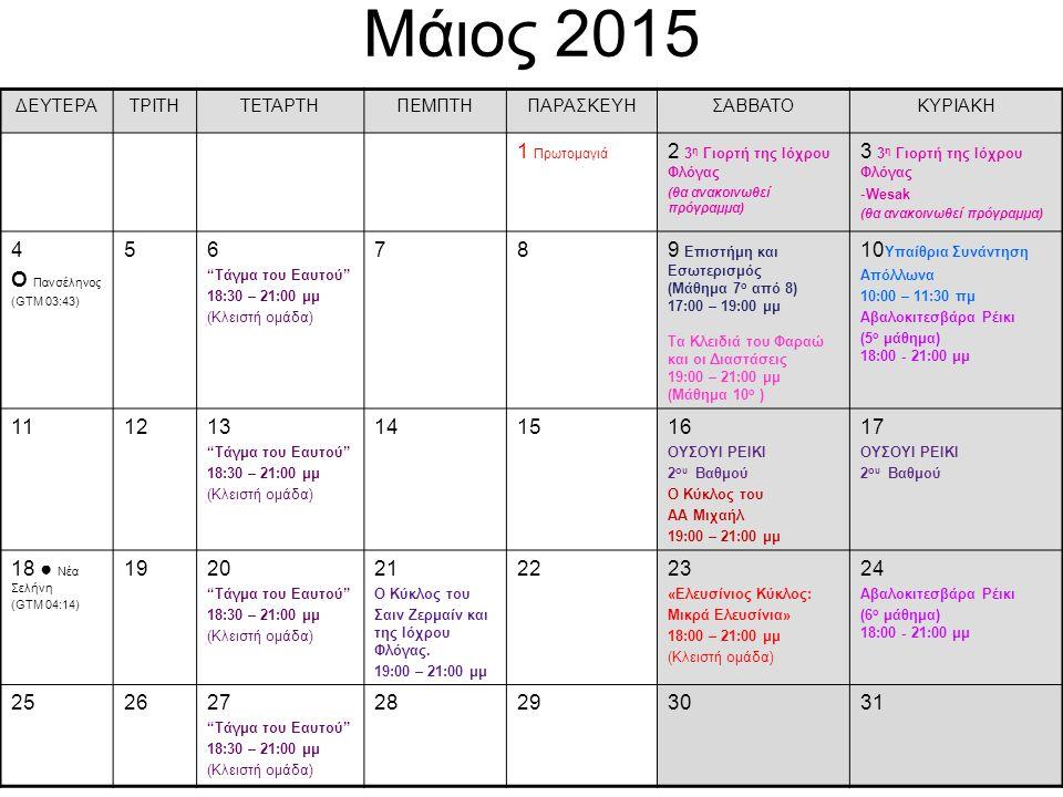 Μάιος 2015 ΔΕΥΤΕΡΑΤΡΙΤΗΤΕΤΑΡΤΗΠΕΜΠΤΗΠΑΡΑΣΚΕΥΗΣΑΒΒΑΤΟΚΥΡΙΑΚΗ 1 Πρωτομαγιά 2 3 η Γιορτή της Ιόχρου Φλόγας (θα ανακοινωθεί πρόγραμμα) 3 3 η Γιορτή της Ιόχρου Φλόγας -Wesak (θα ανακοινωθεί πρόγραμμα) 4 О Πανσέληνος (GTM 03:43) 56 Τάγμα του Eαυτού 18:30 – 21:00 μμ (Κλειστή ομάδα) 789 Επιστήμη και Εσωτερισμός (Μάθημα 7 ο από 8) 17:00 – 19:00 μμ Τα Κλειδιά του Φαραώ και οι Διαστάσεις 19:00 – 21:00 μμ (Μάθημα 10 ο ) 10 Υπαίθρια Συνάντηση Απόλλωνα 10:00 – 11:30 πμ Αβαλοκιτεσβάρα Ρέικι (5 ο μάθημα) 18:00 - 21:00 μμ 1121213 Τάγμα του Eαυτού 18:30 – 21:00 μμ (Κλειστή ομάδα) 1414151516 ΟΥΣΟΥΙ ΡΕΙΚΙ 2 ου Βαθμού Ο Κύκλος του ΑΑ Μιχαήλ 19:00 – 21:00 μμ 17 ΟΥΣΟΥΙ ΡΕΙΚΙ 2 ου Βαθμού 18 ● Νέα Σελήνη (GTM 04:14) 1920 Τάγμα του Eαυτού 18:30 – 21:00 μμ (Κλειστή ομάδα) 21 Ο Κύκλος του Σαιν Ζερμαίν και της Ιόχρου Φλόγας.