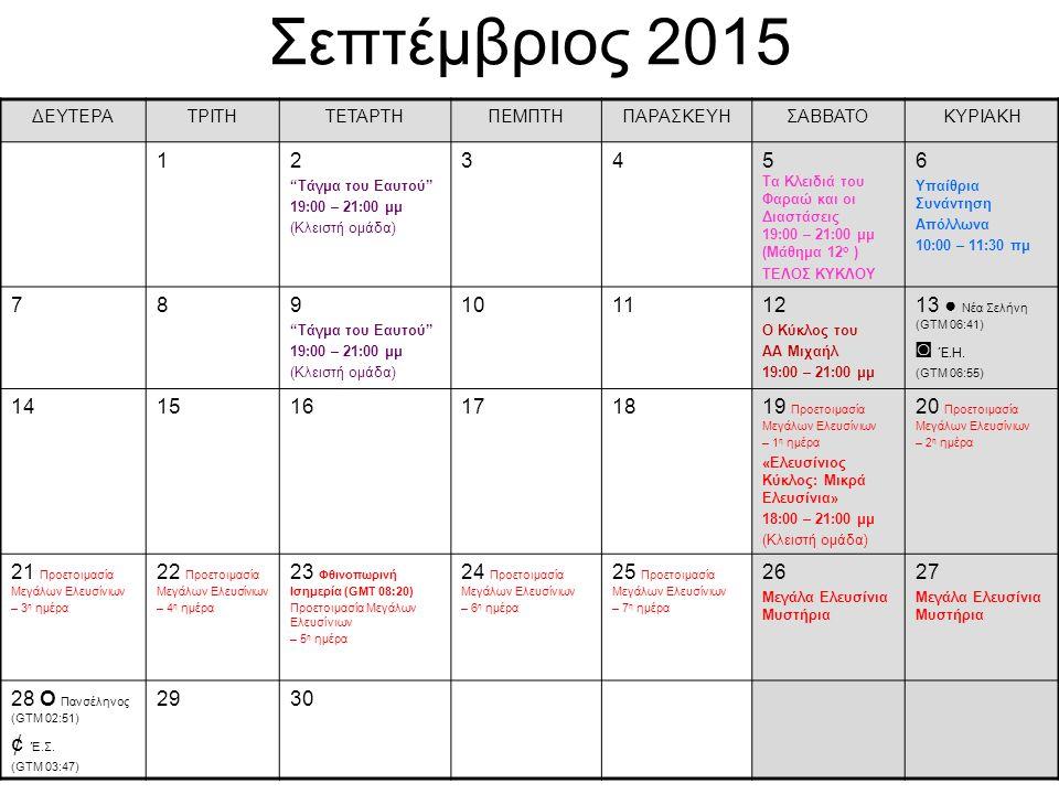 Σεπτέμβριος 2015 ΔΕΥΤΕΡΑΤΡΙΤΗΤΕΤΑΡΤΗΠΕΜΠΤΗΠΑΡΑΣΚΕΥΗΣΑΒΒΑΤΟΚΥΡΙΑΚΗ 12 Τάγμα του Eαυτού 19:00 – 21:00 μμ (Κλειστή ομάδα) 345 Τα Κλειδιά του Φαραώ και οι Διαστάσεις 19:00 – 21:00 μμ (Μάθημα 12 ο ) ΤΕΛΟΣ ΚΥΚΛΟΥ 6 Υπαίθρια Συνάντηση Απόλλωνα 10:00 – 11:30 πμ 789 Τάγμα του Eαυτού 19:00 – 21:00 μμ (Κλειστή ομάδα) 101112 Ο Κύκλος του ΑΑ Μιχαήλ 19:00 – 21:00 μμ 13 ● Νέα Σελήνη (GTM 06:41) ◙ Έ.Η.
