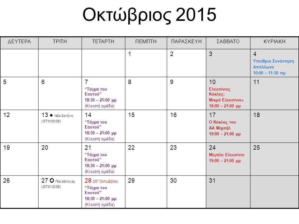 Οκτώβριος 2015 ΔΕΥΤΕΡΑΤΡΙΤΗΤΕΤΑΡΤΗΠΕΜΠΤΗΠΑΡΑΣΚΕΥΗΣΑΒΒΑΤΟΚΥΡΙΑΚΗ 1234 Υπαίθρια Συνάντηση Απόλλωνα 10:00 – 11:30 πμ 567 Τάγμα του Eαυτού 18:30 – 21:00 μμ (Κλειστή ομάδα) 8910 Ελευσίνιος Κύκλος: Μικρά Ελευσίνια» 18:00 – 21:00 μμ 11 1213 ● Νέα Σελήνη (GTM 00:05) 14 Τάγμα του Eαυτού 18:30 – 21:00 μμ (Κλειστή ομάδα) 151617 Ο Κύκλος του ΑΑ Μιχαήλ 19:00 – 21:00 μμ 18 192021 Τάγμα του Eαυτού 18:30 – 21:00 μμ (Κλειστή ομάδα) 222324 Μεγάλα Ελευσίνια 19:00 – 21:00 μμ 25 2627 О Πανσέληνος (GTM 12:05) 28 28 η Οκτωβρίου Τάγμα του Eαυτού 18:30 – 21:00 μμ (Κλειστή ομάδα) 293031
