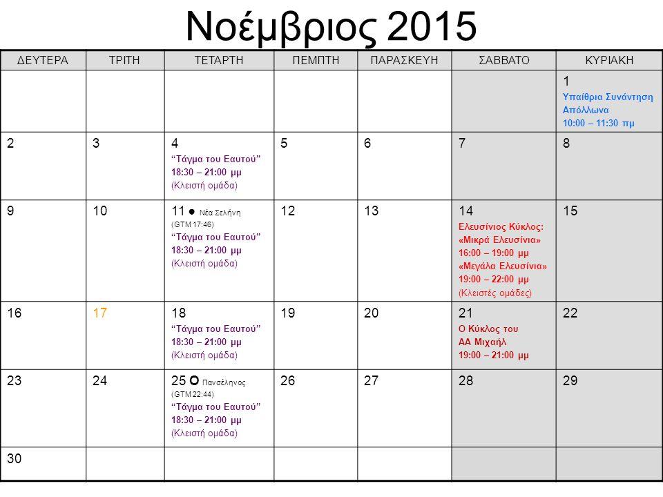 """Νοέμβριος 2015 ΔΕΥΤΕΡΑΤΡΙΤΗΤΕΤΑΡΤΗΠΕΜΠΤΗΠΑΡΑΣΚΕΥΗΣΑΒΒΑΤΟΚΥΡΙΑΚΗ 1 Υπαίθρια Συνάντηση Απόλλωνα 10:00 – 11:30 πμ 234 """"Τάγμα του Eαυτού"""" 18:30 – 21:00 μμ"""