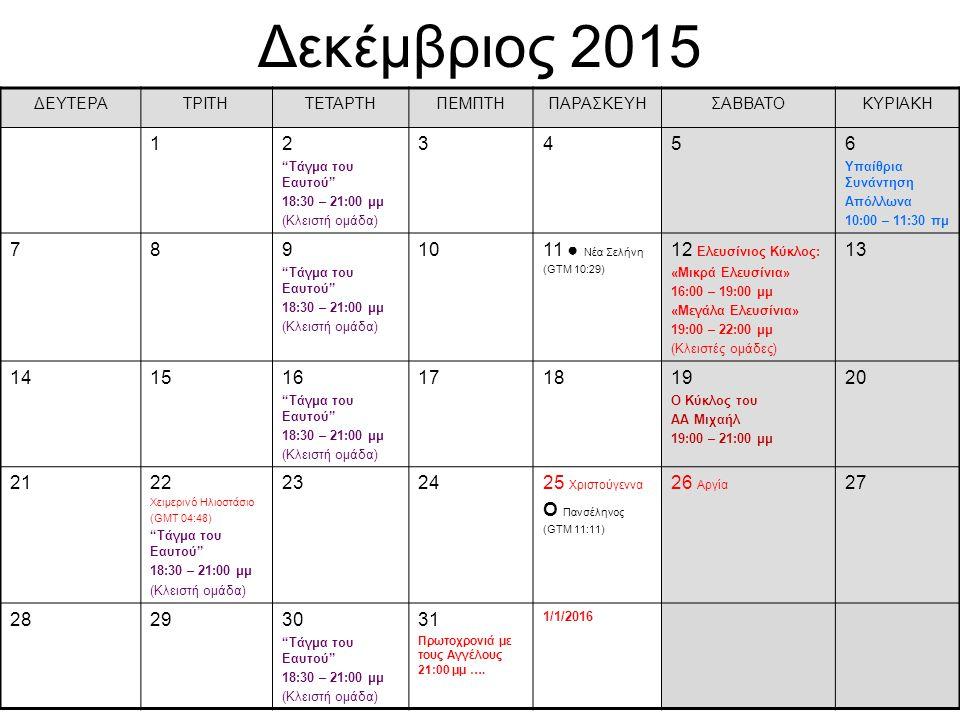 Δεκέμβριος 2015 ΔΕΥΤΕΡΑΤΡΙΤΗΤΕΤΑΡΤΗΠΕΜΠΤΗΠΑΡΑΣΚΕΥΗΣΑΒΒΑΤΟΚΥΡΙΑΚΗ 12 Τάγμα του Eαυτού 18:30 – 21:00 μμ (Κλειστή ομάδα) 3456 Υπαίθρια Συνάντηση Απόλλωνα 10:00 – 11:30 πμ 789 Τάγμα του Eαυτού 18:30 – 21:00 μμ (Κλειστή ομάδα) 1011 ● Νέα Σελήνη (GTM 10:29) 12 Ελευσίνιος Κύκλος: «Μικρά Ελευσίνια» 16:00 – 19:00 μμ «Μεγάλα Ελευσίνια» 19:00 – 22:00 μμ (Κλειστές ομάδες) 13 141516 Τάγμα του Eαυτού 18:30 – 21:00 μμ (Κλειστή ομάδα) 171819 Ο Κύκλος του ΑΑ Μιχαήλ 19:00 – 21:00 μμ 20 2122 Χειμερινό Ηλιοστάσιο (GMT 04:48) Τάγμα του Eαυτού 18:30 – 21:00 μμ (Κλειστή ομάδα) 232425 Χριστούγεννα О Πανσέληνος (GTM 11:11) 26 Αργία 27 282930 Τάγμα του Eαυτού 18:30 – 21:00 μμ (Κλειστή ομάδα) 31 Πρωτοχρονιά με τους Αγγέλους 21:00 μμ ….