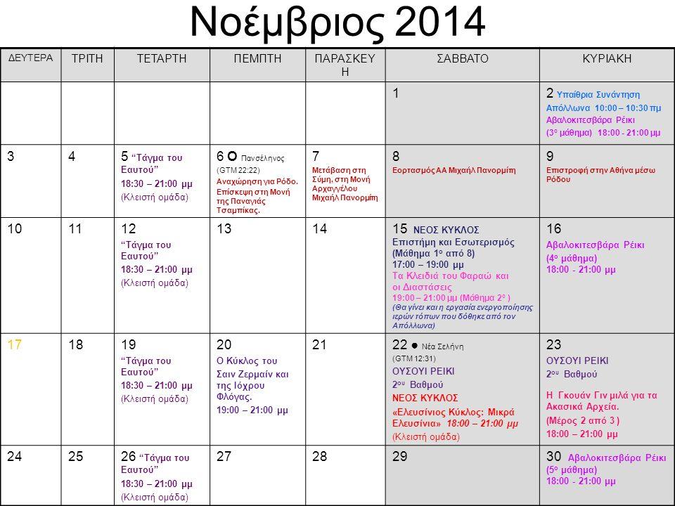 Νοέμβριος 2014 ΔΕΥΤΕΡΑ ΤΡΙΤΗΤΕΤΑΡΤΗΠΕΜΠΤΗΠΑΡΑΣΚΕΥ Η ΣΑΒΒΑΤΟΚΥΡΙΑΚΗ 12 Υπαίθρια Συνάντηση Απόλλωνα 10:00 – 10:30 πμ Αβαλοκιτεσβάρα Ρέικι (3 ο μάθημα) 18:00 - 21:00 μμ 345 Τάγμα του Eαυτού 18:30 – 21:00 μμ (Κλειστή ομάδα) 6 О Πανσέληνος (GTM 22:22) Αναχώρηση για Ρόδο.