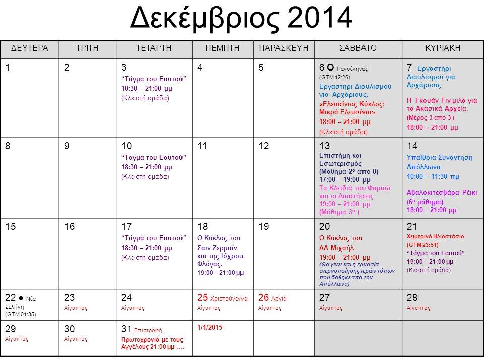 Ιανουάριος 2015 ΔΕΥΤΕΡΑΤΡΙΤΗΤΕΤΑΡΤΗΠΕΜΠΤΗΠΑΡΑΣΚΕΥ Η ΣΑΒΒΑΤΟΚΥΡΙΑΚΗ 1 Πρωτοχρονιά 234 Υπαίθρια Συνάντηση Απόλλωνα 10:00 – 11:30 πμ 5 О Πανσέληνος (GTM 04:53) 6 Θεοφάνεια 7 Τάγμα του Eαυτού 18:30 – 21:00 μμ (Κλειστή ομάδα) 8910 Επιστήμη και Εσωτερισμός (Μάθημα 3 ο από 8) 17:00 – 19:00 μμ Τα Κλειδιά του Φαραώ και οι Διαστάσεις 19:00 – 21:00 μμ (Μάθημα 4 ο ) 11 Αβαλοκιτεσβάρα Ρέικι (7 ο μάθημα) 18:00 - 21:00 μμ ΤΕΛΟΣ ΚΥΚΛΟΥ 121314 Τάγμα του Eαυτού 18:30 – 21:00 μμ (Κλειστή ομάδα) 151617 Ο Κύκλος του ΑΑ Μιχαήλ 19:00 – 21:00 μμ 18 1920 ● Νέα Σελήνη (GTM 13:14) 21 Συνέλευση α.μ.κ.ε.
