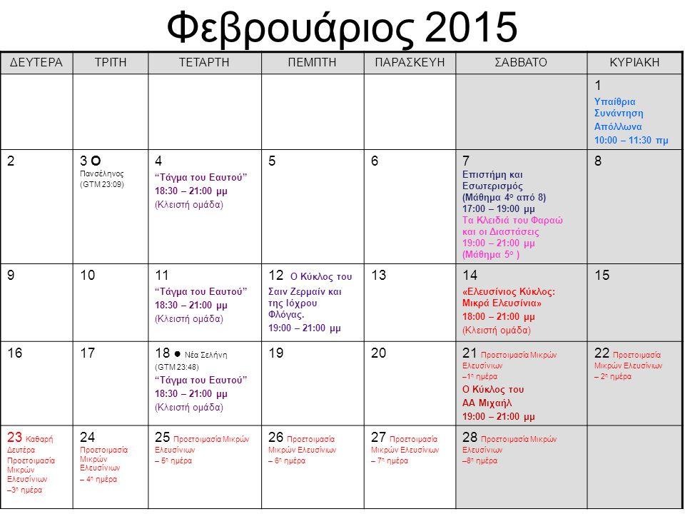 Φεβρουάριος 2015 ΔΕΥΤΕΡΑΤΡΙΤΗΤΕΤΑΡΤΗΠΕΜΠΤΗΠΑΡΑΣΚΕΥΗΣΑΒΒΑΤΟΚΥΡΙΑΚΗ 1 Υπαίθρια Συνάντηση Απόλλωνα 10:00 – 11:30 πμ 23 О Πανσέληνος (GTM 23:09) 4 Τάγμα του Eαυτού 18:30 – 21:00 μμ (Κλειστή ομάδα) 567 Επιστήμη και Εσωτερισμός (Μάθημα 4 ο από 8) 17:00 – 19:00 μμ Τα Κλειδιά του Φαραώ και οι Διαστάσεις 19:00 – 21:00 μμ (Μάθημα 5 ο ) 8 91011 Τάγμα του Eαυτού 18:30 – 21:00 μμ (Κλειστή ομάδα) 12 Ο Κύκλος του Σαιν Ζερμαίν και της Ιόχρου Φλόγας.
