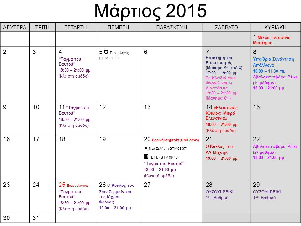 Μάρτιος 2015 ΔΕΥΤΕΡΑΤΡΙΤΗΤΕΤΑΡΤΗΠΕΜΠΤΗΠΑΡΑΣΚΕΥΗΣΑΒΒΑΤΟΚΥΡΙΑΚΗ 1 Μικρά Ελευσίνια Μυστήρια 234 Τάγμα του Eαυτού 18:30 – 21:00 μμ (Κλειστή ομάδα) 5 О Πανσέληνος (GTM 18:05) 67 Επιστήμη και Εσωτερισμός (Μάθημα 5 ο από 8) 17:00 – 19:00 μμ Τα Κλειδιά του Φαραώ και οι Διαστάσεις 19:00 – 21:00 μμ (Μάθημα 6 ο ) 8 Υπαίθρια Συνάντηση Απόλλωνα 10:00 – 11:30 πμ Αβαλοκιτεσβάρα Ρέικι (1 ο μάθημα) 18:00 - 21:00 μμ 91011 Τάγμα του Eαυτού 18:30 – 21:00 μμ (Κλειστή ομάδα) 121314 «Ελευσίνιος Κύκλος: Μικρά Ελευσίνια» 18:00 – 21:00 μμ (Κλειστή ομάδα) 15 1617181920 Εαρινή Ισημερία (GMT 22:45) ● Νέα Σελήνη (GTM 09:37) ◙ Έ.Η.