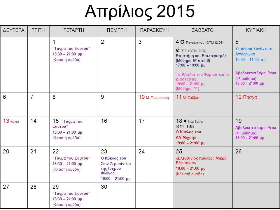 """Απρίλιος 2015 ΔΕΥΤΕΡΑΤΡΙΤΗΤΕΤΑΡΤΗΠΕΜΠΤΗΠΑΡΑΣΚΕΥΗΣΑΒΒΑΤΟΚΥΡΙΑΚΗ 1 """"Τάγμα του Eαυτού"""" 18:30 – 21:00 μμ (Κλειστή ομάδα) 234 О Πανσέληνος (GTM 12:06) ¢ Έ."""