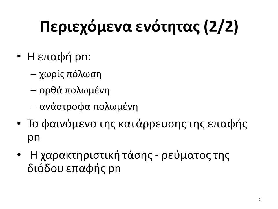 Περιεχόμενα ενότητας (2/2) Η επαφή pn: – χωρίς πόλωση – ορθά πολωμένη – ανάστροφα πολωμένη Το φαινόμενο της κατάρρευσης της επαφής pn Η χαρακτηριστική