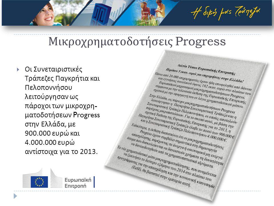 Μικροχρηματοδοτήσεις Progress  Οι Συνεταιριστικές Τράπεζες Παγκρήτια και Πελοποννήσου λειτούργησαν ως πάροχοι των μικροχρη - ματοδοτήσεων Progress στην Ελλάδα, με 900.000 ευρώ και 4.000.000 ευρώ αντίστοιχα για το 2013.