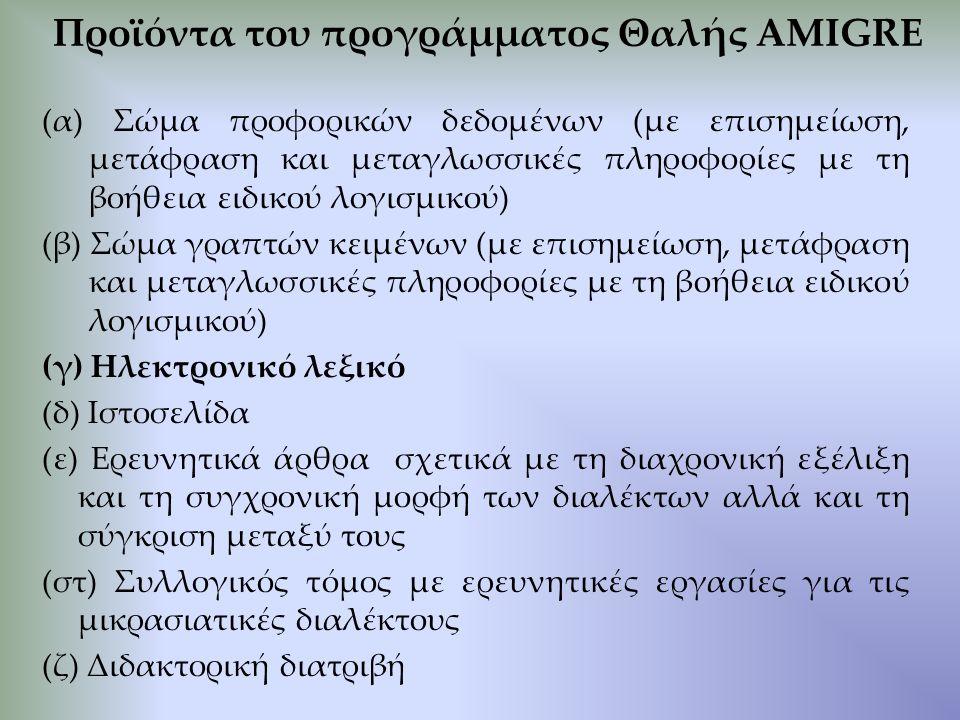 Προϊόντα του προγράμματος Θαλής AMIGRE (α) Σώμα προφορικών δεδομένων (με επισημείωση, μετάφραση και μεταγλωσσικές πληροφορίες με τη βοήθεια ειδικού λογισμικού) (β) Σώμα γραπτών κειμένων (με επισημείωση, μετάφραση και μεταγλωσσικές πληροφορίες με τη βοήθεια ειδικού λογισμικού) (γ) Ηλεκτρονικό λεξικό (δ) Ιστοσελίδα (ε) Ερευνητικά άρθρα σχετικά με τη διαχρονική εξέλιξη και τη συγχρονική μορφή των διαλέκτων αλλά και τη σύγκριση μεταξύ τους (στ) Συλλογικός τόμος με ερευνητικές εργασίες για τις μικρασιατικές διαλέκτους (ζ) Διδακτορική διατριβή