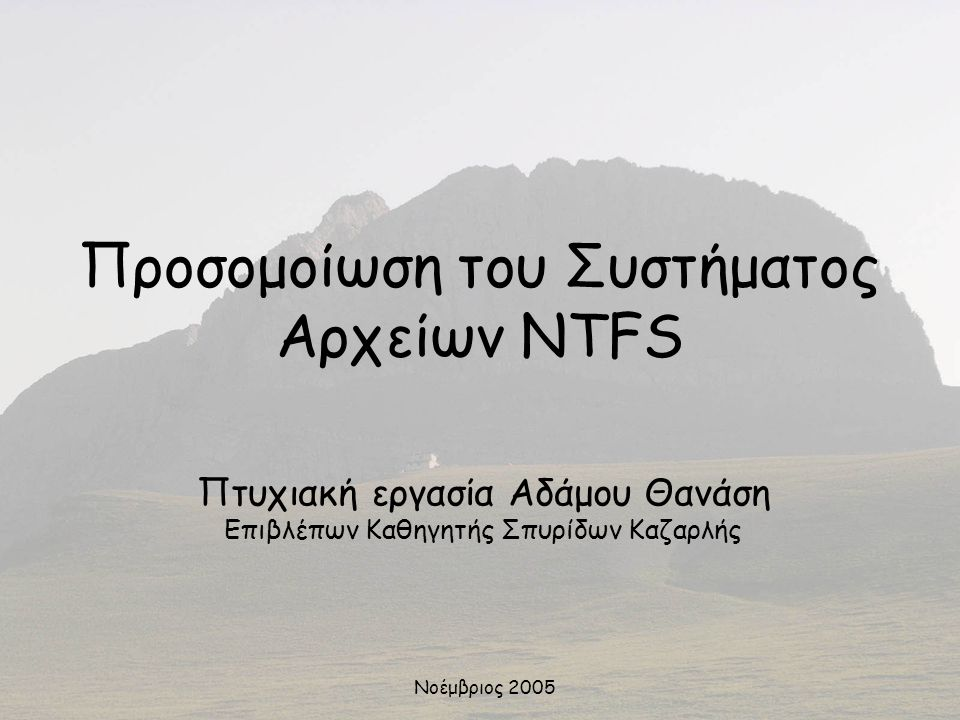 Προσομοίωση του Συστήματος Αρχείων NTFS Πτυχιακή εργασία Αδάμου Θανάση Επιβλέπων Καθηγητής Σπυρίδων Καζαρλής Νοέμβριος 2005