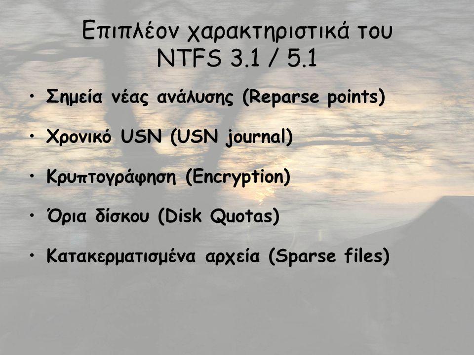 Επιπλέον χαρακτηριστικά του NTFS 3.1 / 5.1 Σημεία νέας ανάλυσης (Reparse points) Χρονικό USN (USN journal) Κρυπτογράφηση (Encryption) Όρια δίσκου (Disk Quotas) Κατακερματισμένα αρχεία (Sparse files)