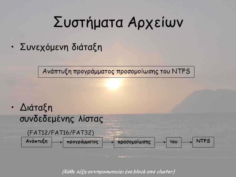 Συστήματα Αρχείων Συνεχόμενη διάταξη Διάταξη συνδεδεμένης λίστας (FAT12/FAT16/FAT32) Ανάπτυξη προγράμματος προσομοίωσης του NTFS Ανάπτυξη προγράμματος προσομοίωσης του NTFS (Κάθε λέξη αντιπροσωπεύει ένα block από cluster)