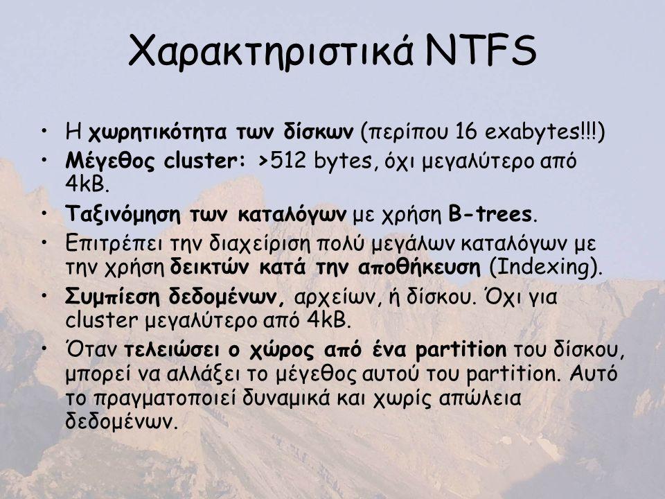 Χαρακτηριστικά NTFS Η χωρητικότητα των δίσκων (περίπου 16 exabytes!!!) Μέγεθος cluster: >512 bytes, όχι μεγαλύτερο από 4kB.