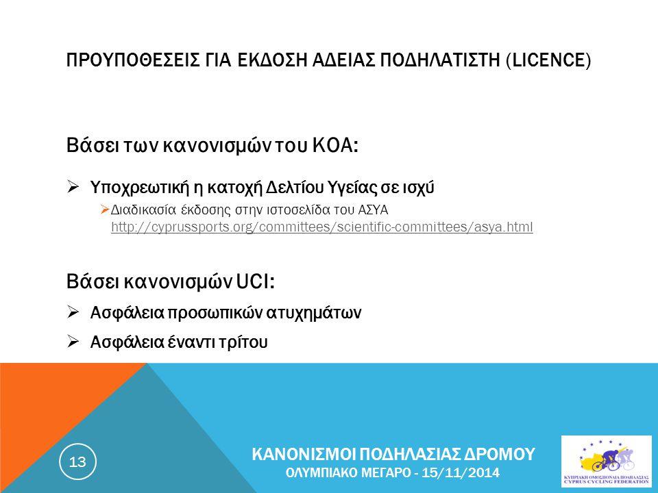 ΠΡΟΥΠΟΘΕΣΕΙΣ ΓΙΑ ΕΚΔΟΣΗ ΑΔΕΙΑΣ ΠΟΔΗΛΑΤΙΣΤΗ (LICENCE) Βάσει των κανονισμών του ΚΟΑ:  Υποχρεωτική η κατοχή Δελτίου Υγείας σε ισχύ  Διαδικασία έκδοσης στην ιστοσελίδα του ΑΣΥΑ http://cyprussports.org/committees/scientific-committees/asya.html http://cyprussports.org/committees/scientific-committees/asya.html Βάσει κανονισμών UCI:  Ασφάλεια προσωπικών ατυχημάτων  Ασφάλεια έναντι τρίτου ΚΑΝΟΝΙΣΜΟΙ ΠΟΔΗΛΑΣΙΑΣ ΔΡΟΜΟΥ ΟΛΥΜΠΙΑΚΟ ΜΕΓΑΡΟ - 15/11/2014 13