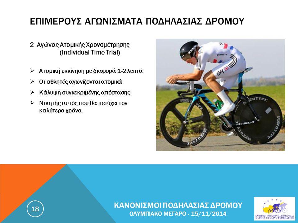 ΕΠΙΜΕΡΟΥΣ ΑΓΩΝΙΣΜΑΤΑ ΠΟΔΗΛΑΣΙΑΣ ΔΡΟΜΟΥ 2- Αγώνας Ατομικής Χρονομέτρησης (Individual Time Trial)  Ατομική εκκίνηση με διαφορά 1-2 λεπτά  Οι αθλητές αγωνίζονται ατομικά  Κάλυψη συγκεκριμένης απόστασης  Νικητής αυτός που θα πετύχει τον καλύτερο χρόνο.