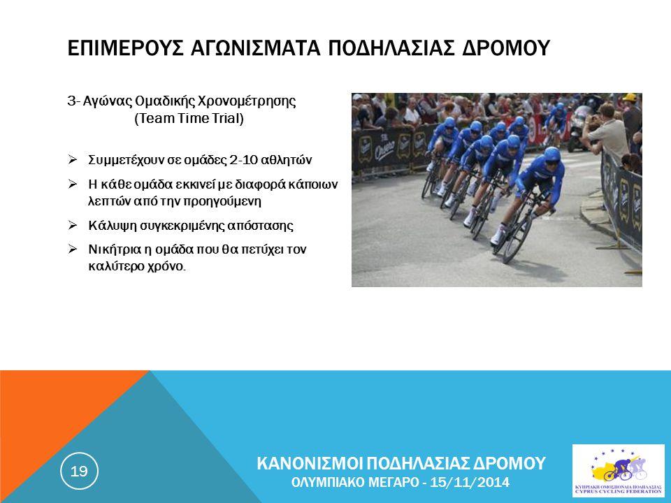 ΕΠΙΜΕΡΟΥΣ ΑΓΩΝΙΣΜΑΤΑ ΠΟΔΗΛΑΣΙΑΣ ΔΡΟΜΟΥ 3- Αγώνας Ομαδικής Χρονομέτρησης (Team Time Trial)  Συμμετέχουν σε ομάδες 2-10 αθλητών  Η κάθε ομάδα εκκινεί με διαφορά κάποιων λεπτών από την προηγούμενη  Κάλυψη συγκεκριμένης απόστασης  Νικήτρια η ομάδα που θα πετύχει τον καλύτερο χρόνο.