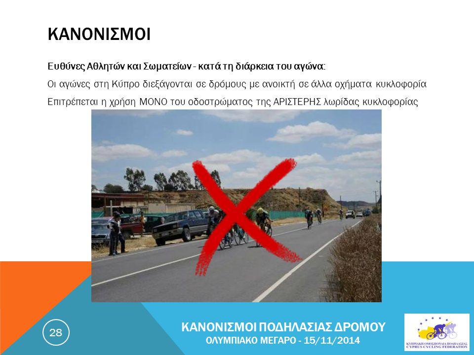 ΚΑΝΟΝΙΣΜΟΙ Ευθύνες Αθλητών και Σωματείων - κατά τη διάρκεια του αγώνα: Οι αγώνες στη Κύπρο διεξάγονται σε δρόμους με ανοικτή σε άλλα οχήματα κυκλοφορία Επιτρέπεται η χρήση ΜΟΝΟ του οδοστρώματος της ΑΡΙΣΤΕΡΗΣ λωρίδας κυκλοφορίας ΚΑΝΟΝΙΣΜΟΙ ΠΟΔΗΛΑΣΙΑΣ ΔΡΟΜΟΥ ΟΛΥΜΠΙΑΚΟ ΜΕΓΑΡΟ - 15/11/2014 28
