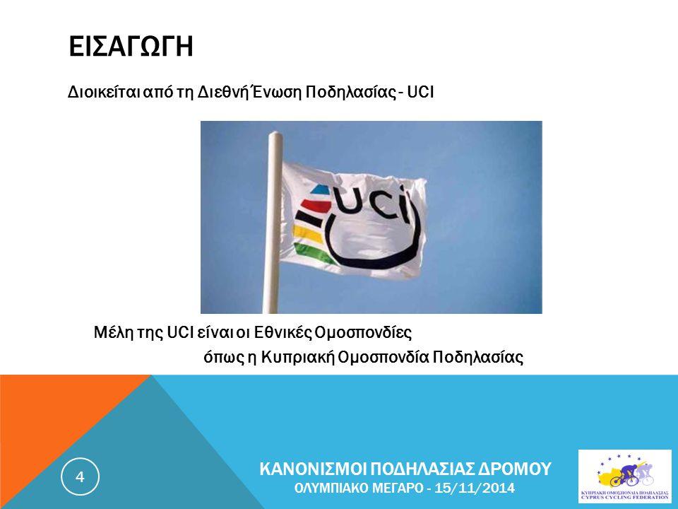 ΕΙΣΑΓΩΓΗ Διοικείται από τη Διεθνή Ένωση Ποδηλασίας - UCI Μέλη της UCI είναι οι Εθνικές Ομοσπονδίες όπως η Κυπριακή Ομοσπονδία Ποδηλασίας ΚΑΝΟΝΙΣΜΟΙ ΠΟΔΗΛΑΣΙΑΣ ΔΡΟΜΟΥ ΟΛΥΜΠΙΑΚΟ ΜΕΓΑΡΟ - 15/11/2014 4
