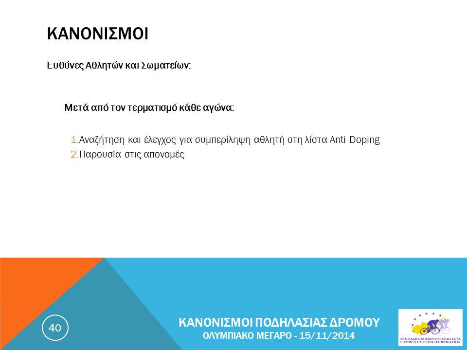 ΚΑΝΟΝΙΣΜΟΙ Ευθύνες Αθλητών και Σωματείων: Μετά από τον τερματισμό κάθε αγώνα: 1.Αναζήτηση και έλεγχος για συμπερίληψη αθλητή στη λίστα Anti Doping 2.Παρουσία στις απονομές ΚΑΝΟΝΙΣΜΟΙ ΠΟΔΗΛΑΣΙΑΣ ΔΡΟΜΟΥ ΟΛΥΜΠΙΑΚΟ ΜΕΓΑΡΟ - 15/11/2014 40